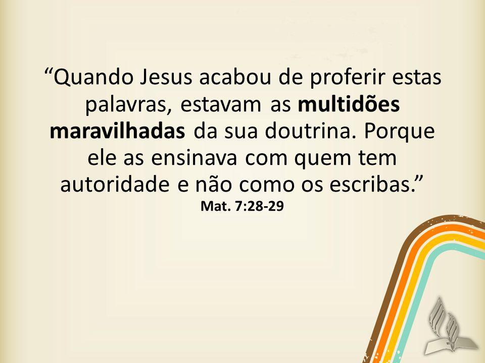 Quando Jesus acabou de proferir estas palavras, estavam as multidões maravilhadas da sua doutrina. Porque ele as ensinava com quem tem autoridade e nã