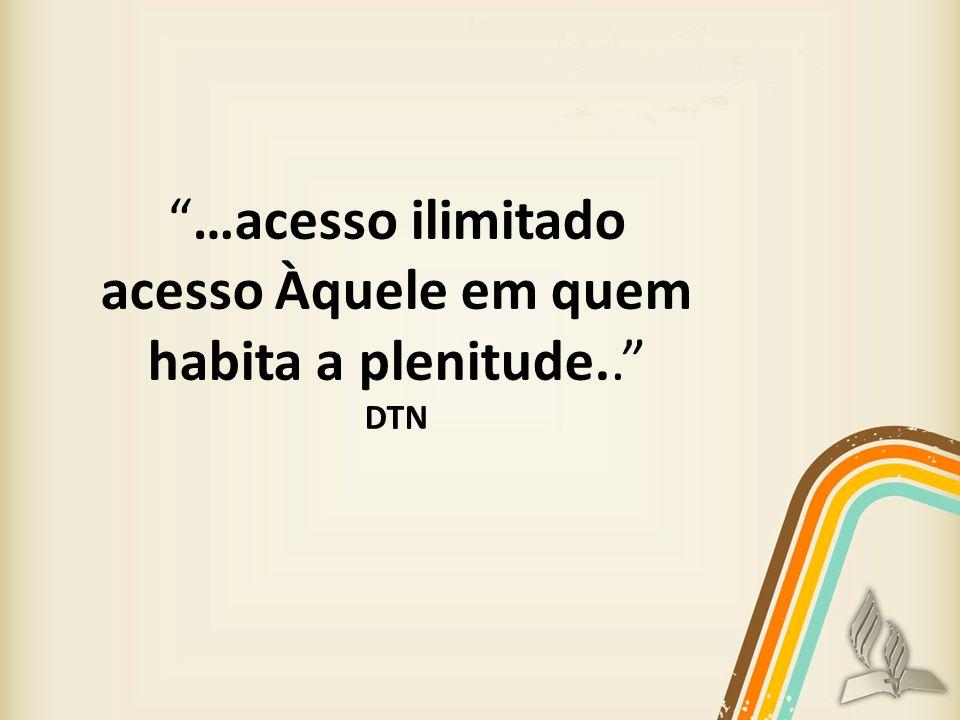 …acesso ilimitado acesso Àquele em quem habita a plenitude.. DTN