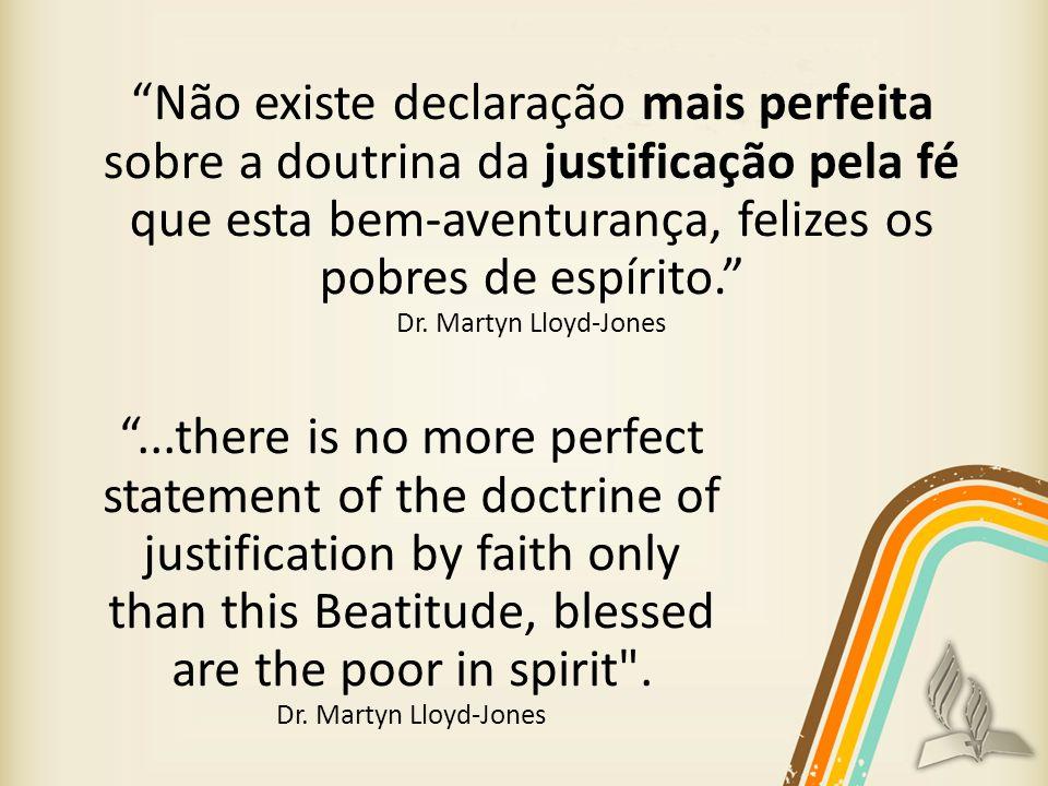 Não existe declaração mais perfeita sobre a doutrina da justificação pela fé que esta bem-aventurança, felizes os pobres de espírito. Dr. Martyn Lloyd