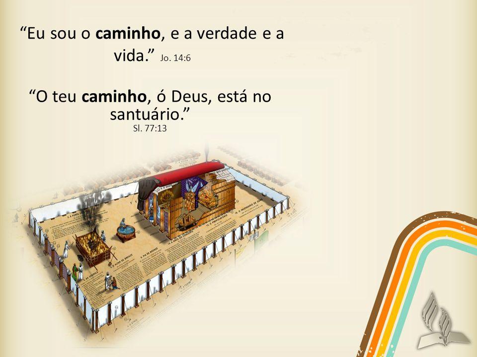 O teu caminho, ó Deus, está no santuário. Sl. 77:13 Eu sou o caminho, e a verdade e a vida. Jo. 14:6