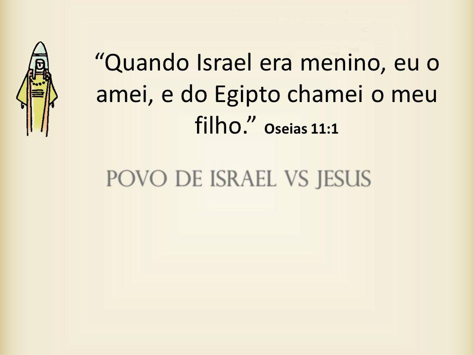 Quando Israel era menino, eu o amei, e do Egipto chamei o meu filho. Oseias 11:1