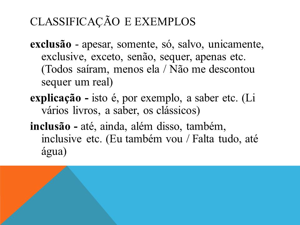CLASSIFICAÇÃO E EXEMPLOS exclusão - apesar, somente, só, salvo, unicamente, exclusive, exceto, senão, sequer, apenas etc. (Todos saíram, menos ela / N