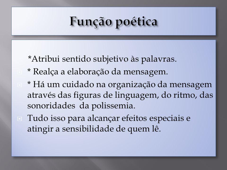 *Atribui sentido subjetivo às palavras. * Realça a elaboração da mensagem. * Há um cuidado na organização da mensagem através das figuras de linguagem