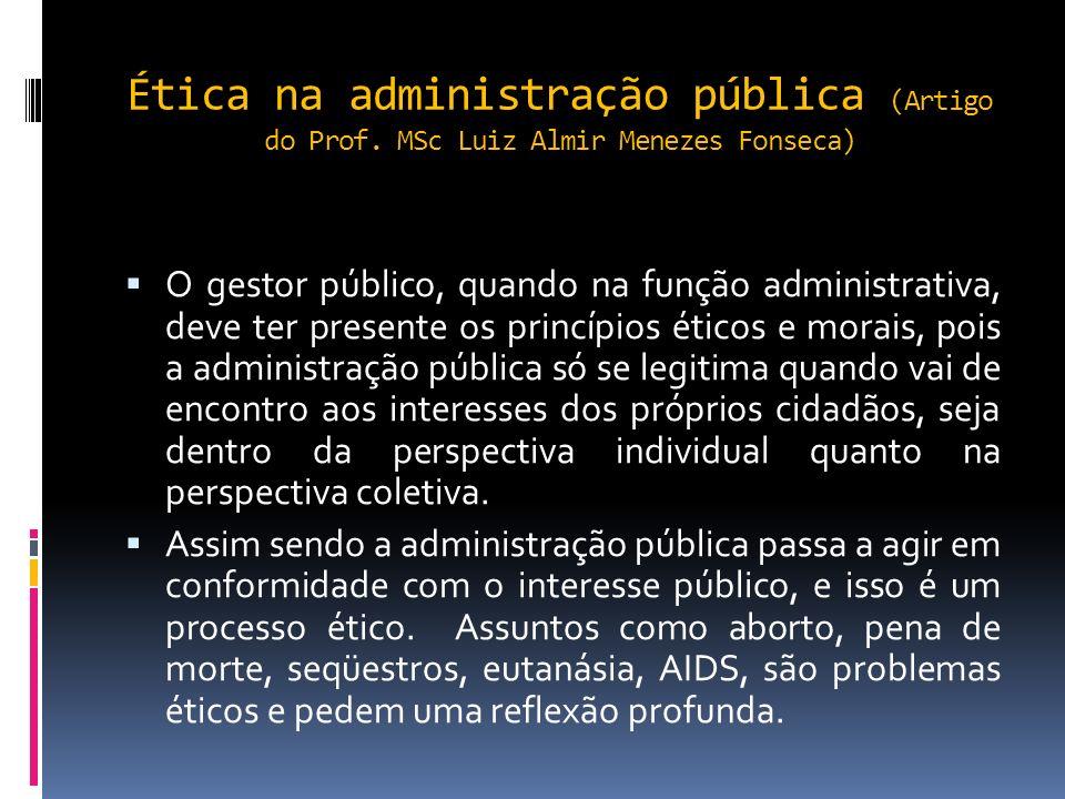 Ética na administração pública (Artigo do Prof. MSc Luiz Almir Menezes Fonseca) A ética na administração pública estuda e regula o relacionamento do p