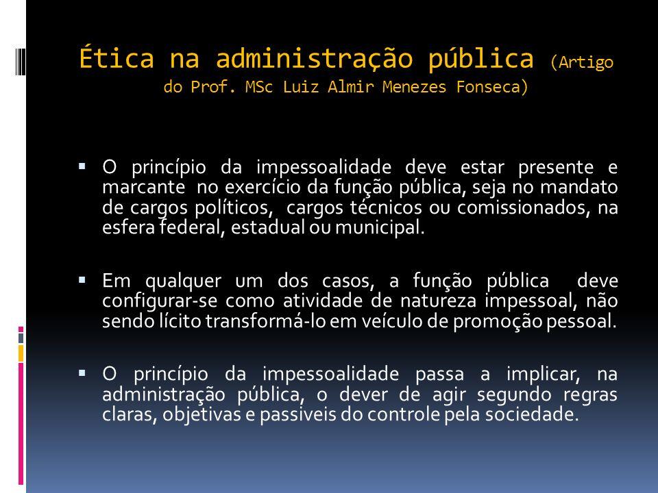 Ética na administração pública (Artigo do Prof. MSc Luiz Almir Menezes Fonseca) O gestor público, quando na função administrativa, deve ter presente o
