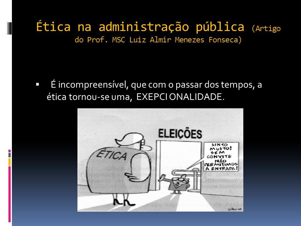 Ética na administração pública (Artigo do Prof. MSC Luiz Almir Menezes Fonseca) No Brasil existem dezenas de regulamentação da atividade administrativ