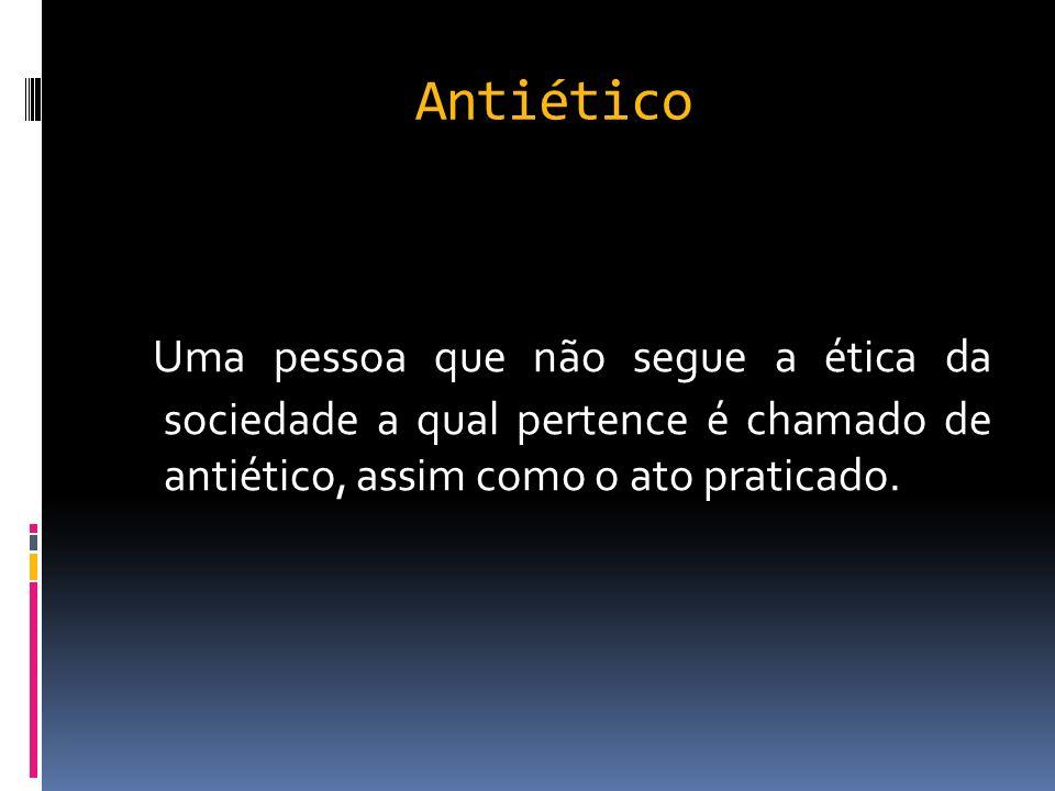 Antiético Uma pessoa que não segue a ética da sociedade a qual pertence é chamado de antiético, assim como o ato praticado.
