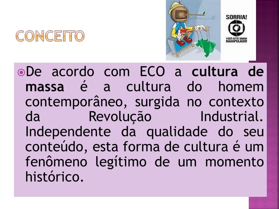 De acordo com ECO a cultura de massa é a cultura do homem contemporâneo, surgida no contexto da Revolução Industrial. Independente da qualidade do seu