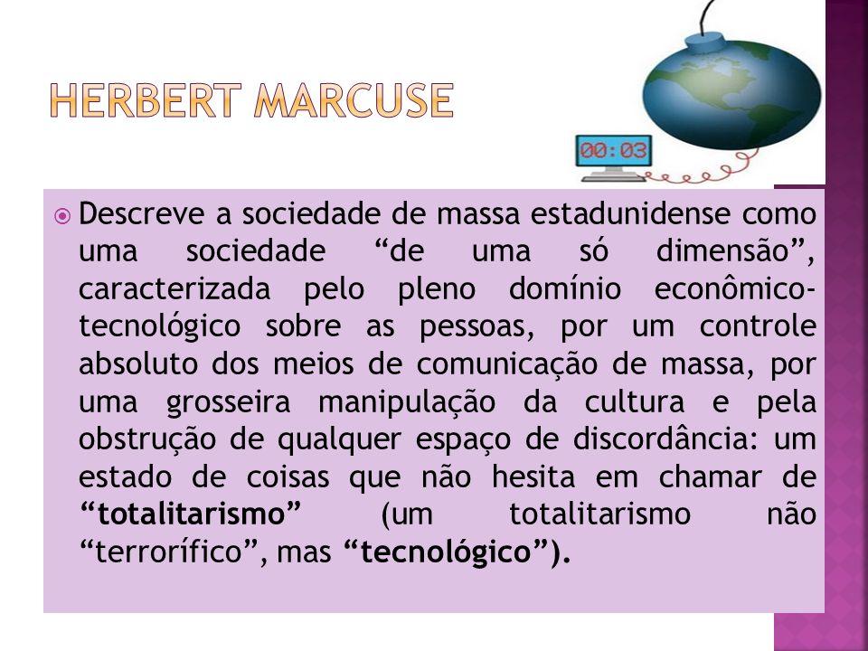 Descreve a sociedade de massa estadunidense como uma sociedade de uma só dimensão, caracterizada pelo pleno domínio econômico- tecnológico sobre as pessoas, por um controle absoluto dos meios de comunicação de massa, por uma grosseira manipulação da cultura e pela obstrução de qualquer espaço de discordância: um estado de coisas que não hesita em chamar de totalitarismo (um totalitarismo não terrorífico, mas tecnológico).