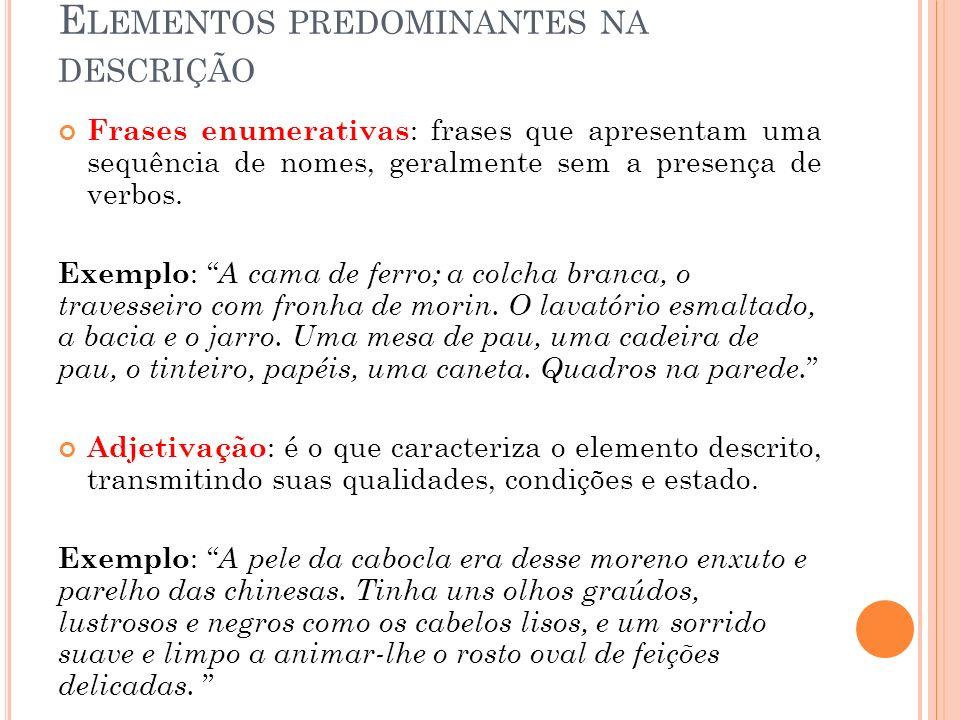 E LEMENTOS PREDOMINANTES NA DESCRIÇÃO Frases enumerativas : frases que apresentam uma sequência de nomes, geralmente sem a presença de verbos. Exemplo