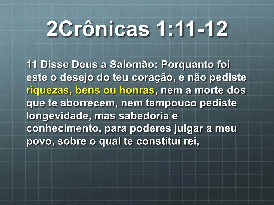 2Crônicas 1:11-12 12 sabedoria e conhecimento são dados a ti, e te darei riquezas, bens e honras, quais não teve nenhum rei antes de ti, e depois de ti não haverá teu igual