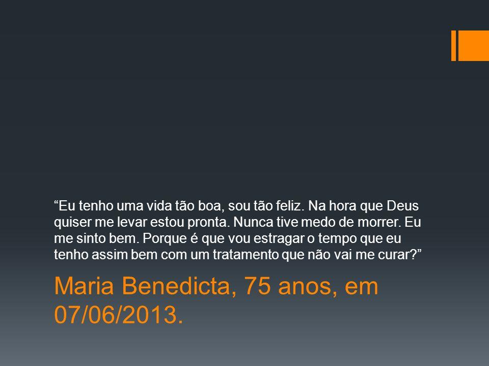 Maria Benedicta, 75 anos, em 07/06/2013.Eu tenho uma vida tão boa, sou tão feliz.