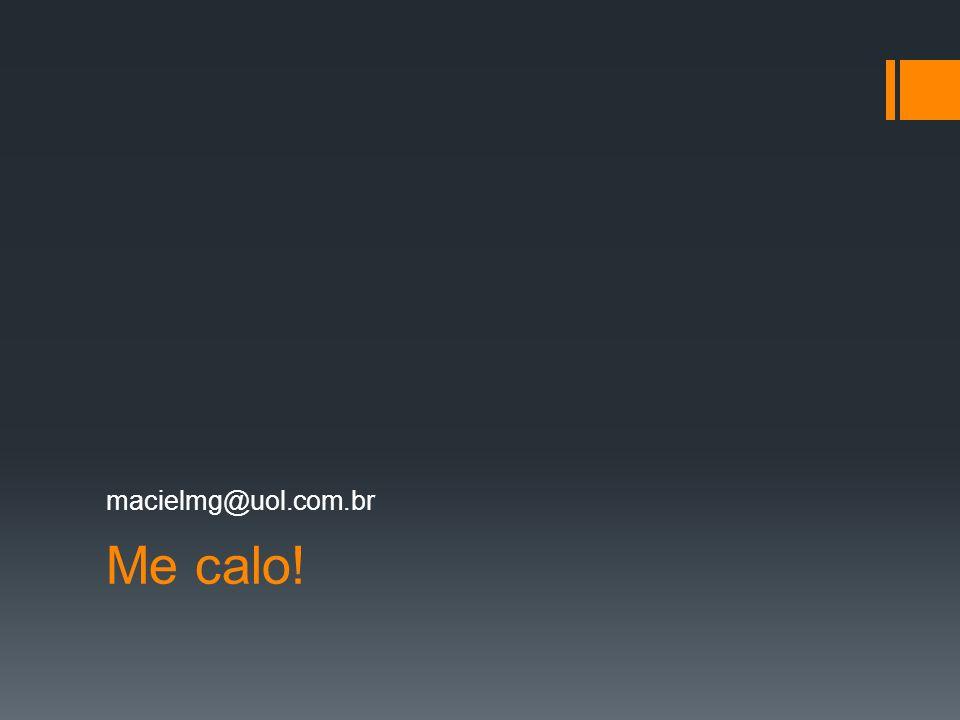 Me calo! macielmg@uol.com.br