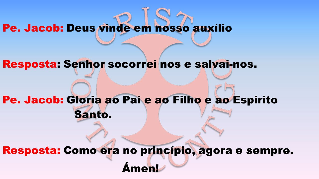 Pe.Jacob: Deus vinde em nosso auxílio Resposta: Senhor socorrei nos e salvai-nos.