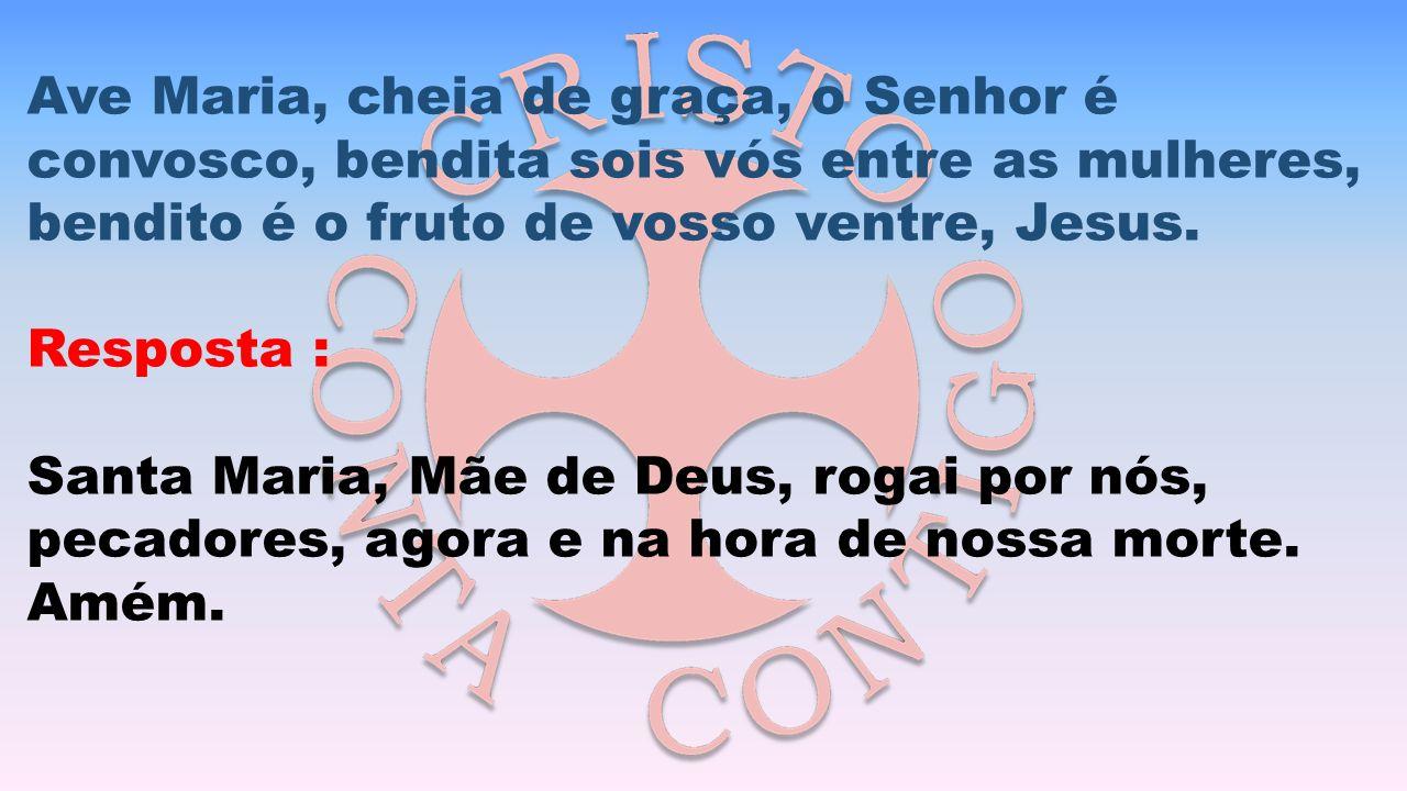 Ave Maria, cheia de graça, o Senhor é convosco, bendita sois vós entre as mulheres, bendito é o fruto de vosso ventre, Jesus. Resposta : Santa Maria,