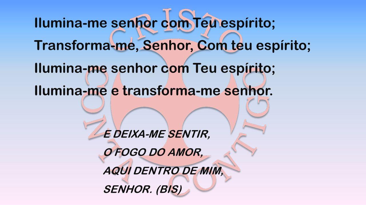 Ilumina-me senhor com Teu espírito; Transforma-me, Senhor, Com teu espírito; Ilumina-me senhor com Teu espírito; Ilumina-me e transforma-me senhor. E