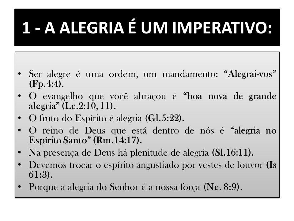 1 - A ALEGRIA É UM IMPERATIVO: Ser alegre é uma ordem, um mandamento: Alegrai-vos (Fp.4:4). O evangelho que você abraçou é boa nova de grande alegria