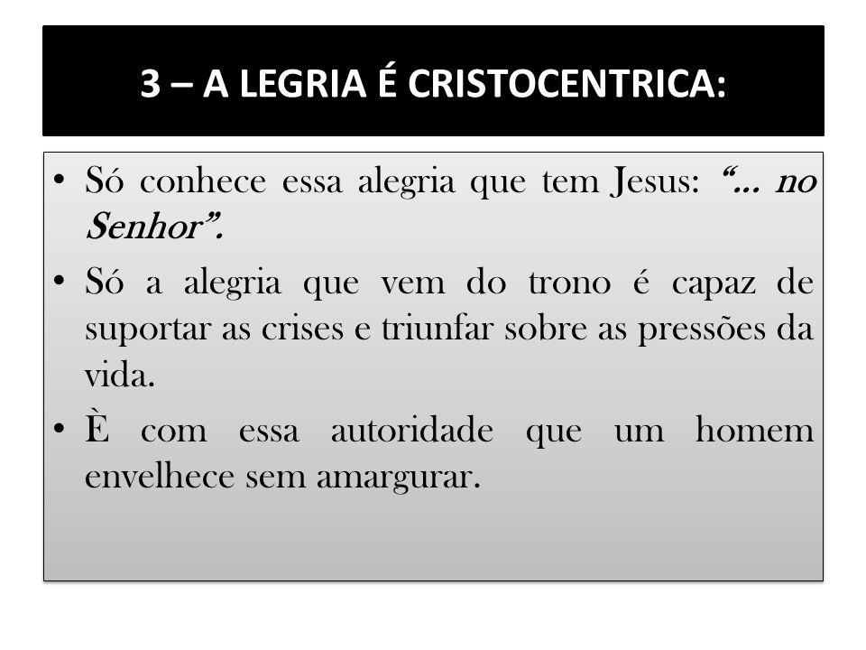 3 – A LEGRIA É CRISTOCENTRICA: Só conhece essa alegria que tem Jesus:... no Senhor. Só a alegria que vem do trono é capaz de suportar as crises e triu