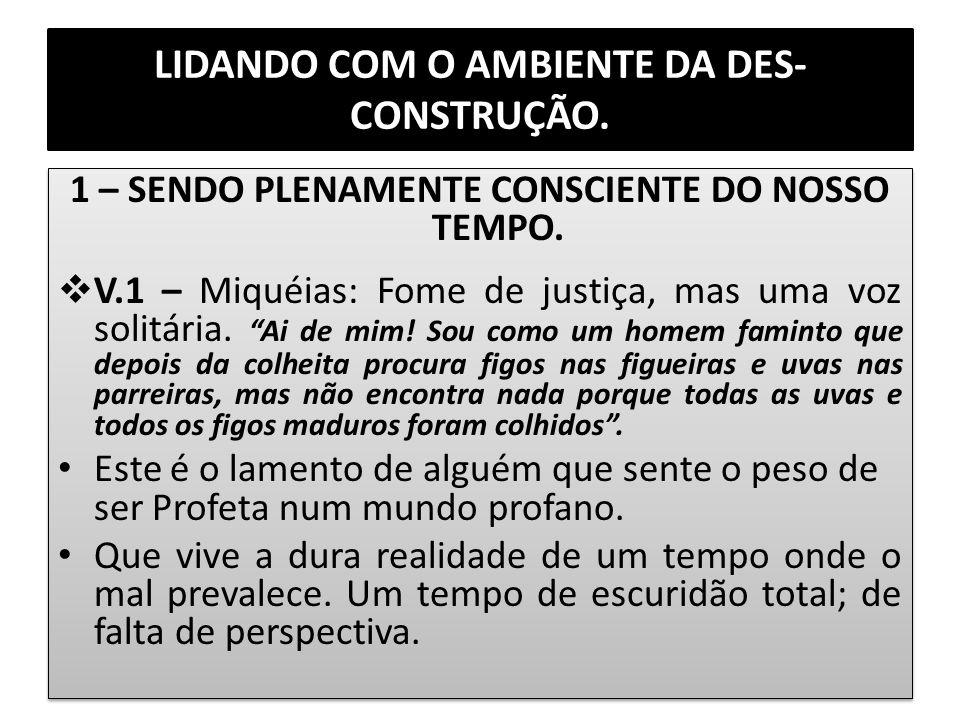LIDANDO COM O AMBIENTE DA DES- CONSTRUÇÃO. 1 – SENDO PLENAMENTE CONSCIENTE DO NOSSO TEMPO. V.1 – Miquéias: Fome de justiça, mas uma voz solitária. Ai