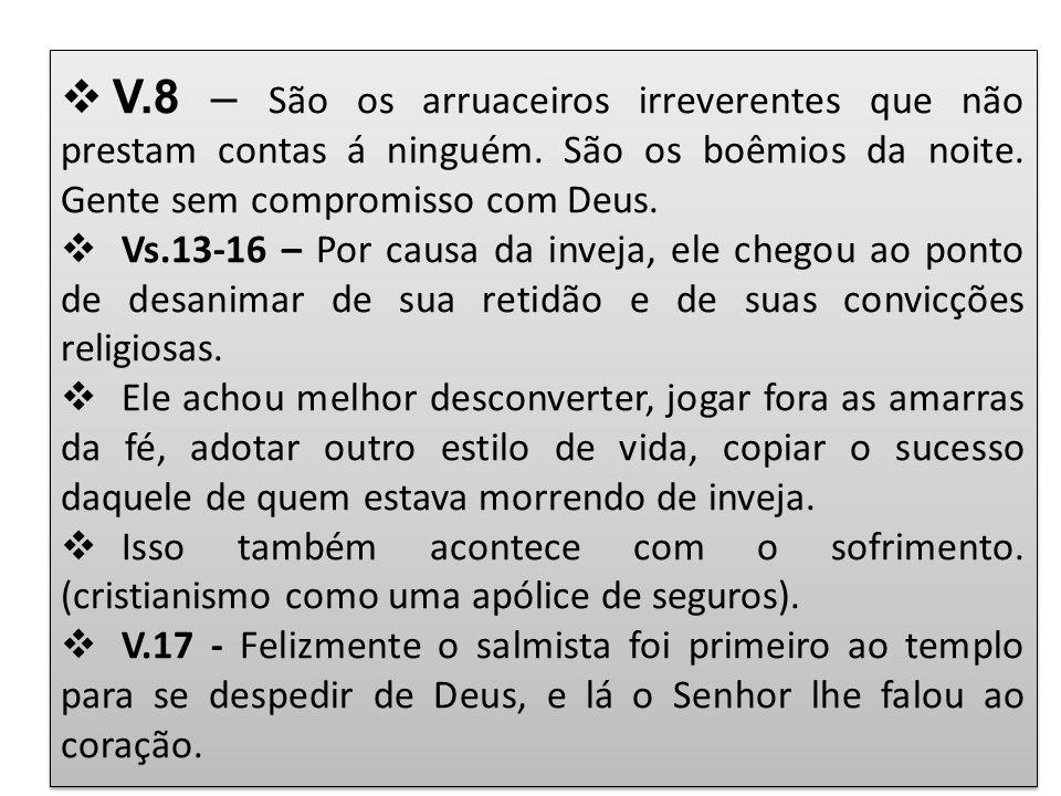 V.8 – São os arruaceiros irreverentes que não prestam contas á ninguém. São os boêmios da noite. Gente sem compromisso com Deus. Vs.13-16 – Por causa