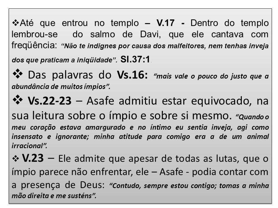 Até que entrou no templo – V.17 - Dentro do templo lembrou-se do salmo de Davi, que ele cantava com freqüência: Não te indignes por causa dos malfeito