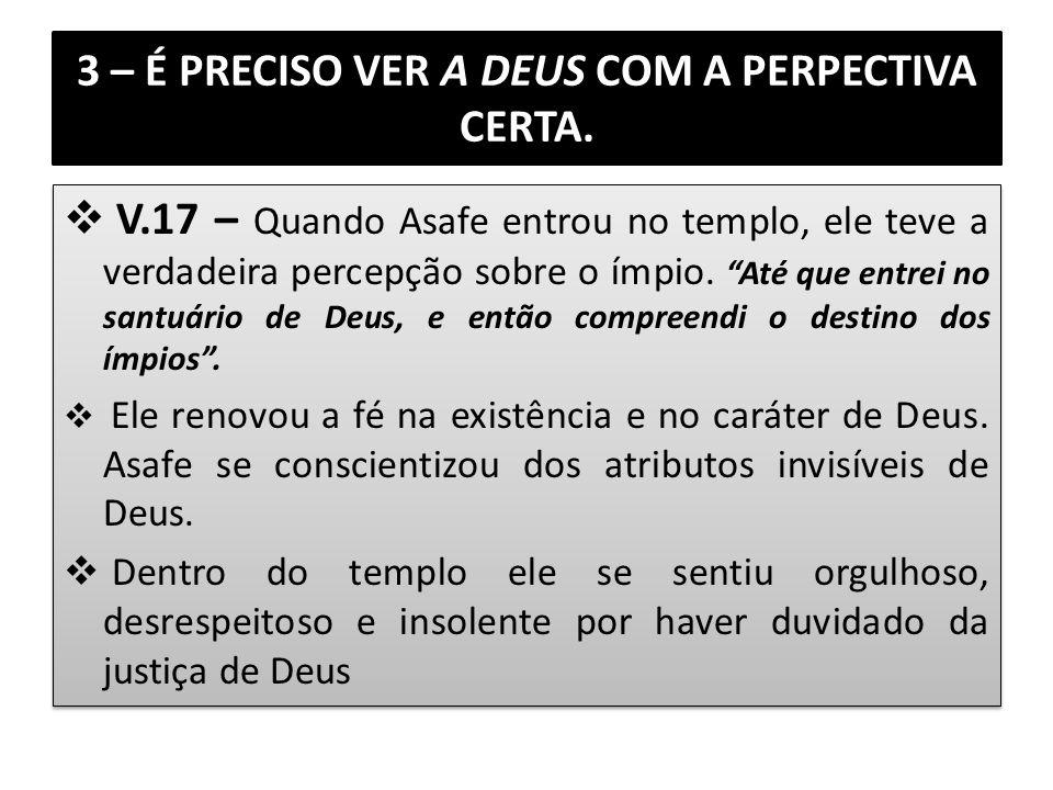 3 – É PRECISO VER A DEUS COM A PERPECTIVA CERTA. V.17 – Quando Asafe entrou no templo, ele teve a verdadeira percepção sobre o ímpio. Até que entrei n
