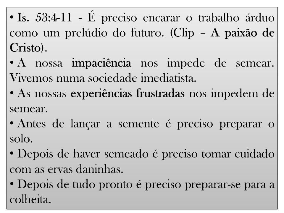 Is. 53:4-11 - É preciso encarar o trabalho árduo como um prelúdio do futuro. (Clip – A paixão de Cristo). A nossa impaciência nos impede de semear. Vi