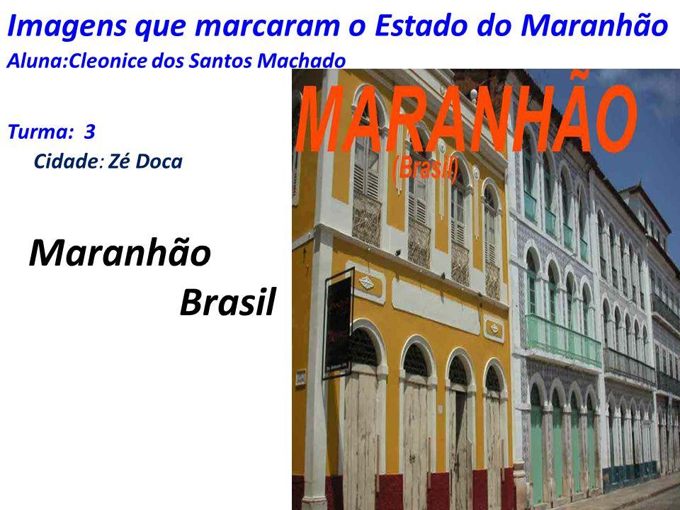 Imagens que marcaram o Estado do Maranhão Aluna:Cleonice dos Santos Machado Turma: 3 Cidade: Zé Doca Maranhão Brasil
