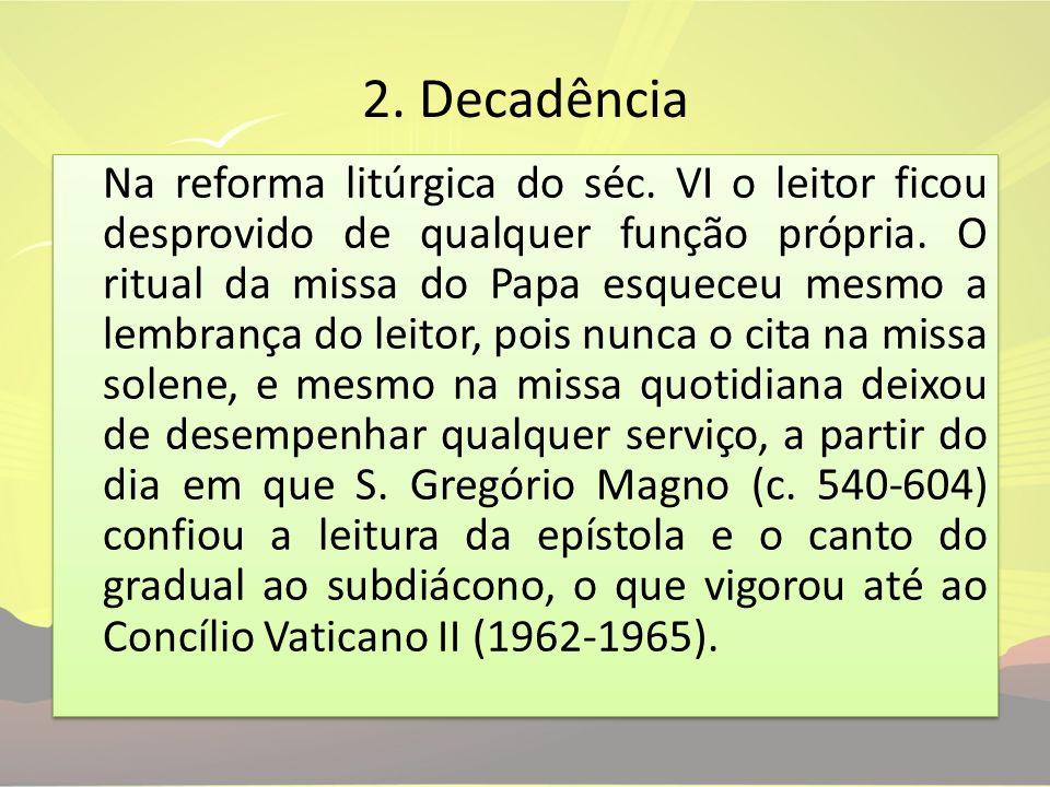 2. Decadência Na reforma litúrgica do séc. VI o leitor ficou desprovido de qualquer função própria. O ritual da missa do Papa esqueceu mesmo a lembran