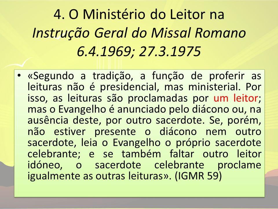 4. O Ministério do Leitor na Instrução Geral do Missal Romano 6.4.1969; 27.3.1975 «Segundo a tradição, a função de proferir as leituras não é presiden