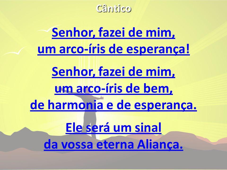 Cântico Senhor, fazei de mim, um arco-íris de esperança! Senhor, fazei de mim, um arco-íris de bem, de harmonia e de esperança. Ele será um sinal da v