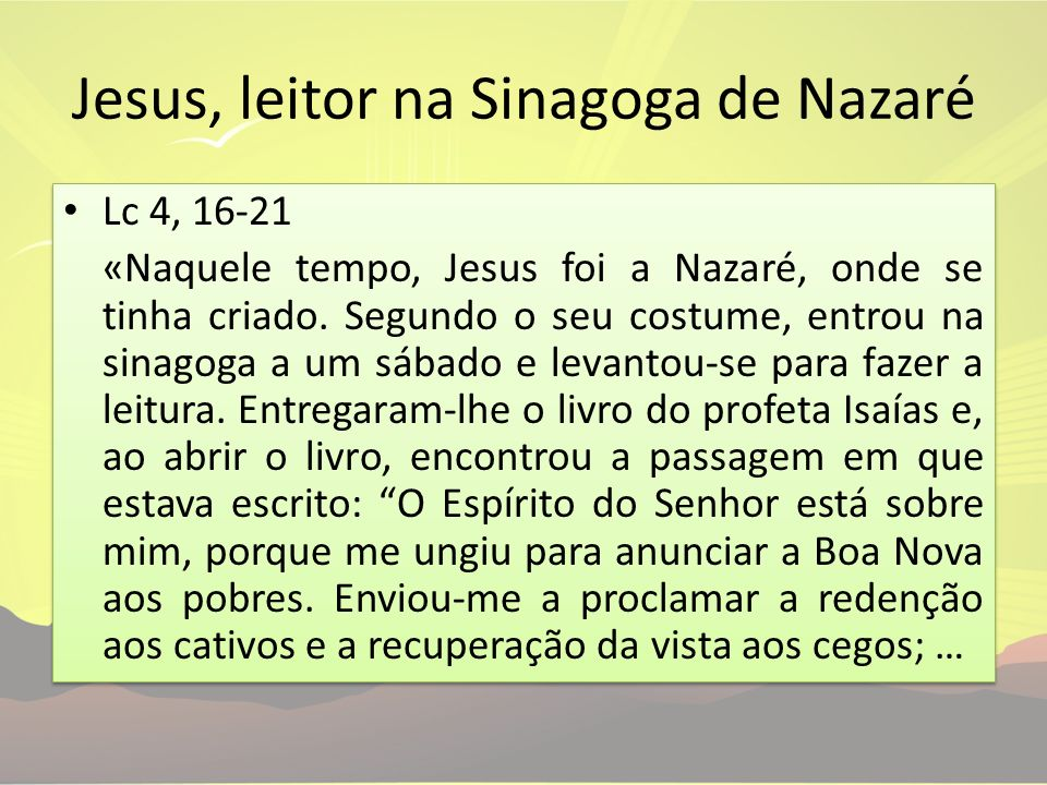 Jesus, leitor na Sinagoga de Nazaré Lc 4, 16-21 «Naquele tempo, Jesus foi a Nazaré, onde se tinha criado. Segundo o seu costume, entrou na sinagoga a