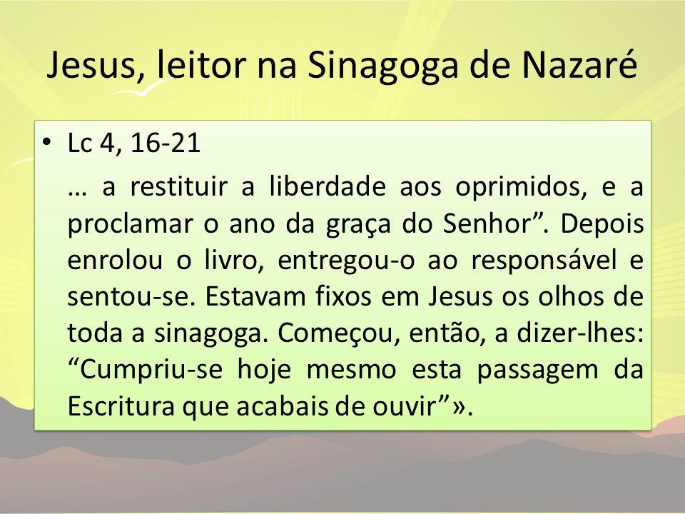 Jesus, leitor na Sinagoga de Nazaré Lc 4, 16-21 … a restituir a liberdade aos oprimidos, e a proclamar o ano da graça do Senhor. Depois enrolou o livr