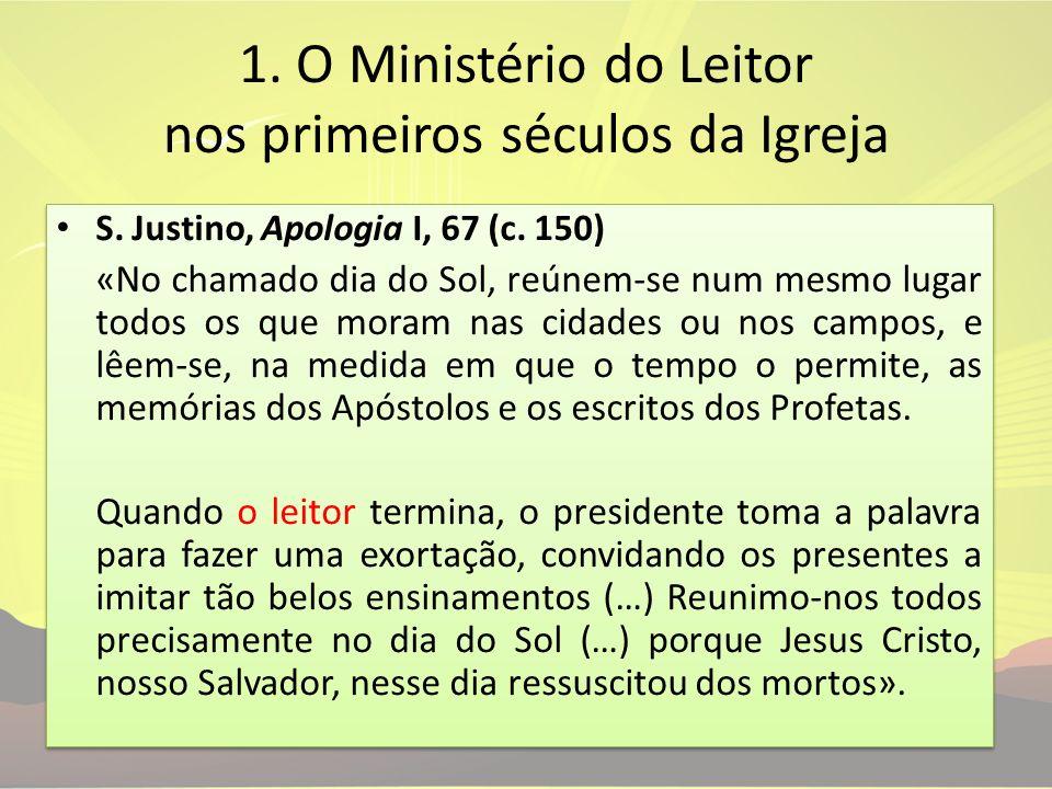 1. O Ministério do Leitor nos primeiros séculos da Igreja S. Justino, Apologia I, 67 (c. 150) «No chamado dia do Sol, reúnem-se num mesmo lugar todos