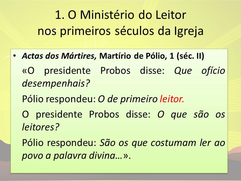 1. O Ministério do Leitor nos primeiros séculos da Igreja Actas dos Mártires, Martírio de Pólio, 1 (séc. II) «O presidente Probos disse: Que ofício de