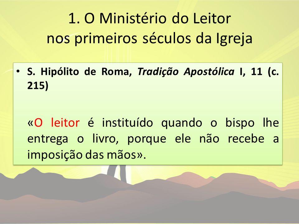 1. O Ministério do Leitor nos primeiros séculos da Igreja S. Hipólito de Roma, Tradição Apostólica I, 11 (c. 215) «O leitor é instituído quando o bisp