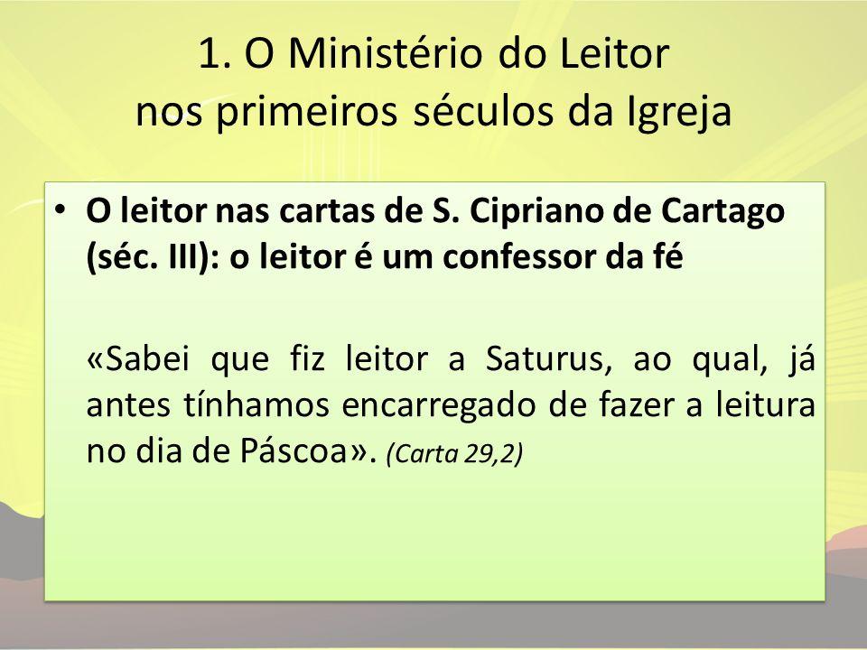 1. O Ministério do Leitor nos primeiros séculos da Igreja O leitor nas cartas de S. Cipriano de Cartago (séc. III): o leitor é um confessor da fé «Sab