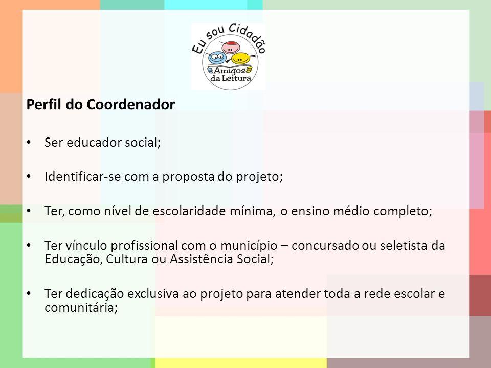 Perfil do Coordenador Ser educador social; Identificar-se com a proposta do projeto; Ter, como nível de escolaridade mínima, o ensino médio completo;