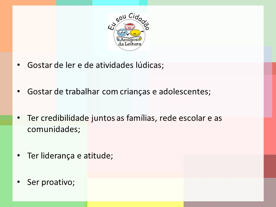 Gostar de ler e de atividades lúdicas; Gostar de trabalhar com crianças e adolescentes; Ter credibilidade juntos as famílias, rede escolar e as comuni