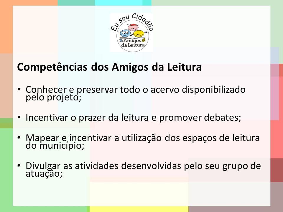 Competências dos Amigos da Leitura Conhecer e preservar todo o acervo disponibilizado pelo projeto; Incentivar o prazer da leitura e promover debates;