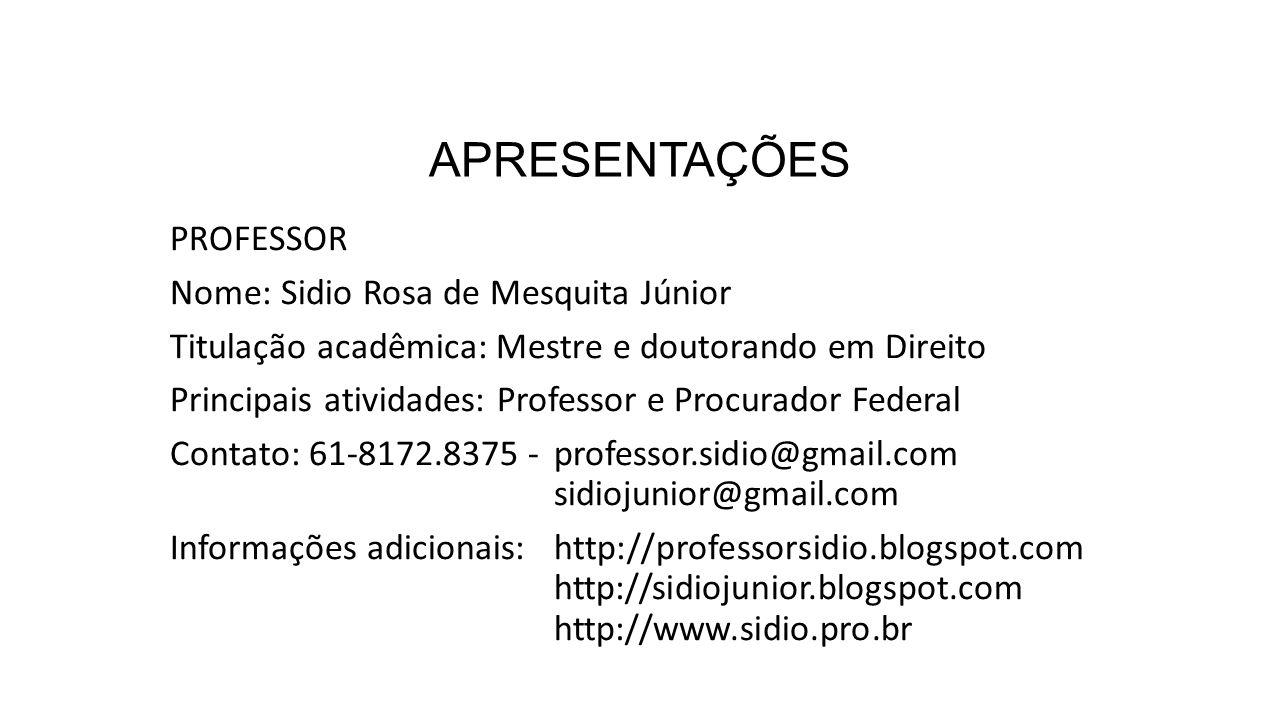 APRESENTAÇÕES PROFESSOR Nome: Sidio Rosa de Mesquita Júnior Titulação acadêmica: Mestre e doutorando em Direito Principais atividades: Professor e Procurador Federal Contato: 61-8172.8375 - professor.sidio@gmail.com sidiojunior@gmail.com Informações adicionais: http://professorsidio.blogspot.com http://sidiojunior.blogspot.com http://www.sidio.pro.br