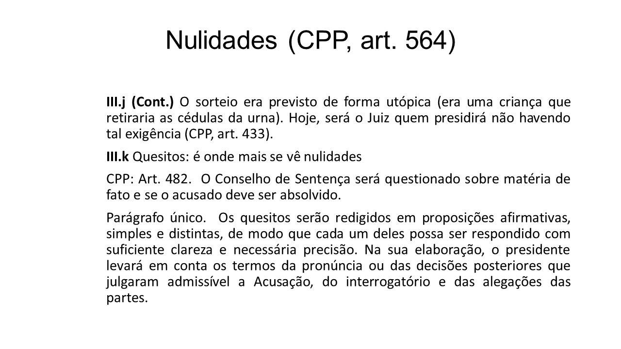 Nulidades (CPP, art. 564) III.j (Cont.) O sorteio era previsto de forma utópica (era uma criança que retiraria as cédulas da urna). Hoje, será o Juiz