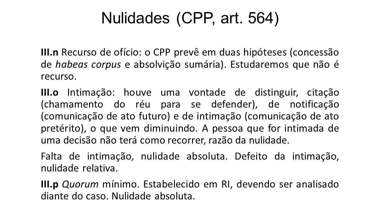 Nulidades (CPP, art. 564) III.n Recurso de ofício: o CPP prevê em duas hipóteses (concessão de habeas corpus e absolvição sumária). Estudaremos que nã