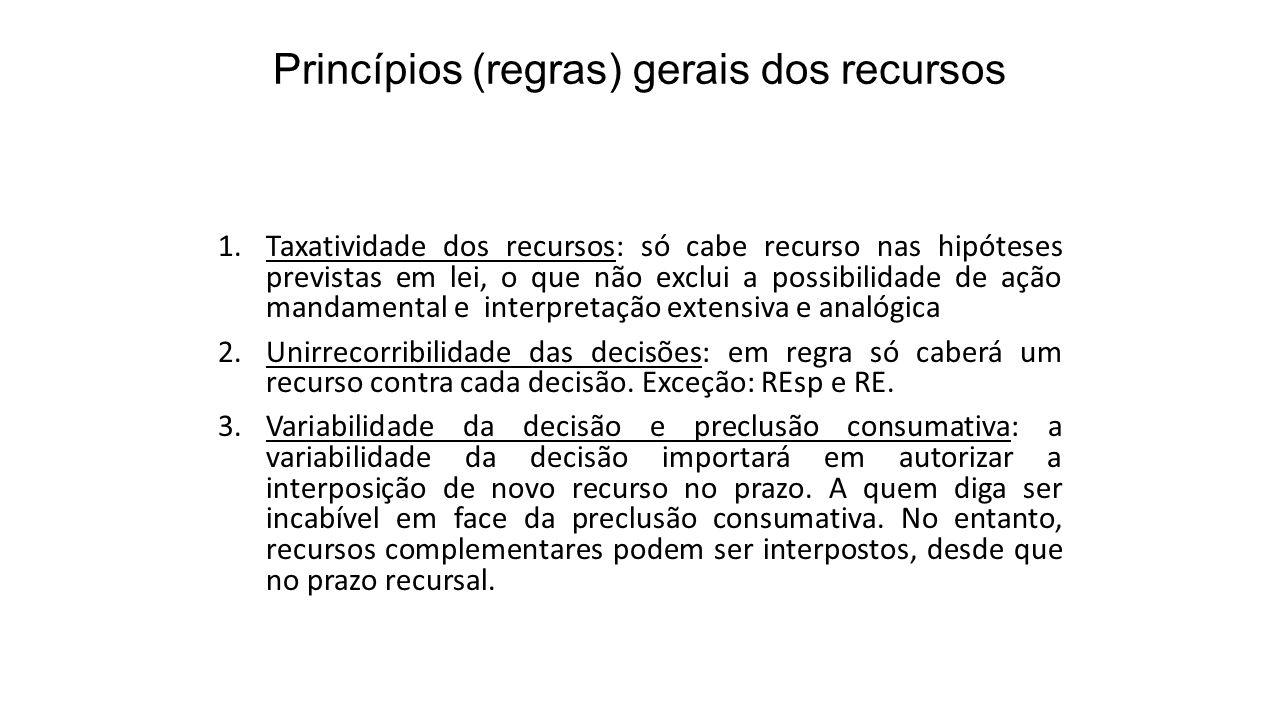 Princípios (regras) gerais dos recursos 1.Taxatividade dos recursos: só cabe recurso nas hipóteses previstas em lei, o que não exclui a possibilidade
