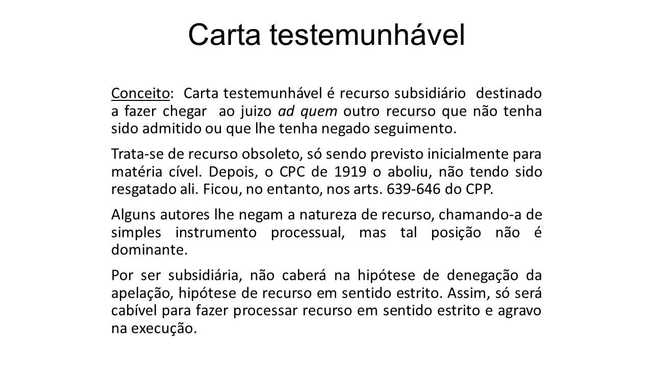 Carta testemunhável Conceito: Carta testemunhável é recurso subsidiário destinado a fazer chegar ao juizo ad quem outro recurso que não tenha sido adm
