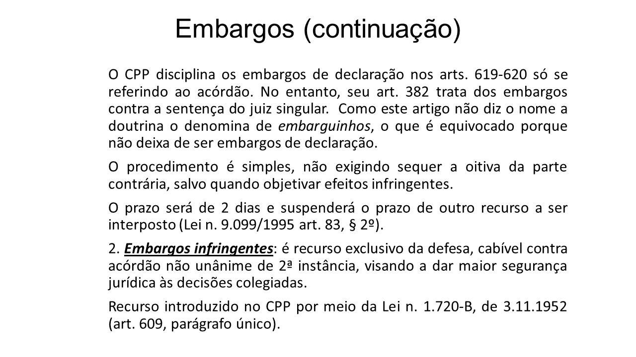 Embargos (continuação) O CPP disciplina os embargos de declaração nos arts. 619-620 só se referindo ao acórdão. No entanto, seu art. 382 trata dos emb