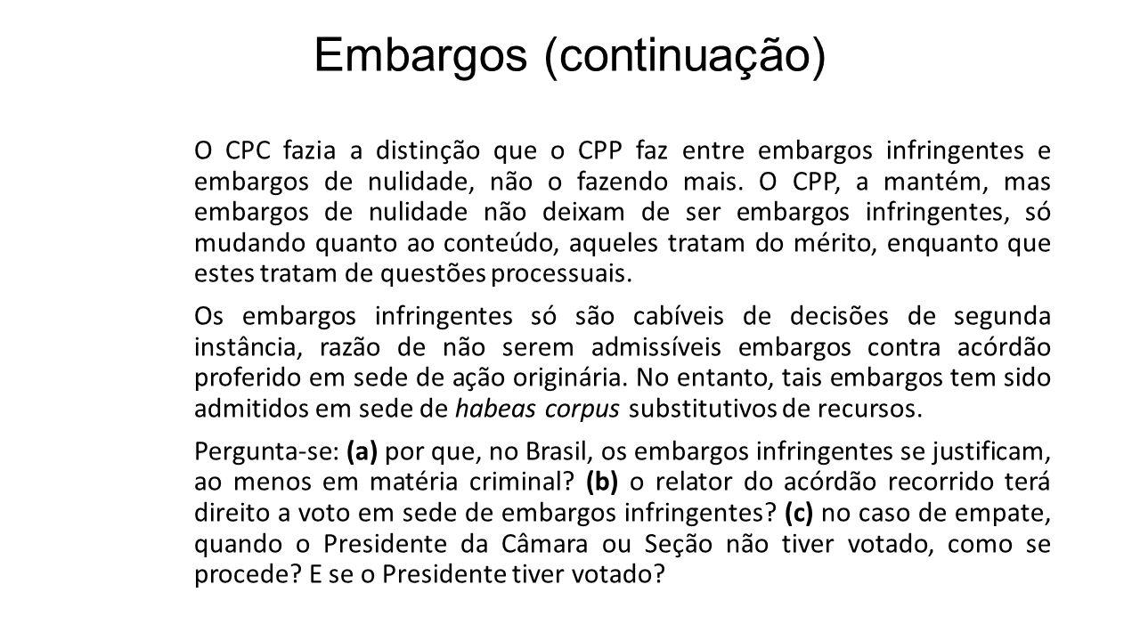 Embargos (continuação) O CPC fazia a distinção que o CPP faz entre embargos infringentes e embargos de nulidade, não o fazendo mais. O CPP, a mantém,