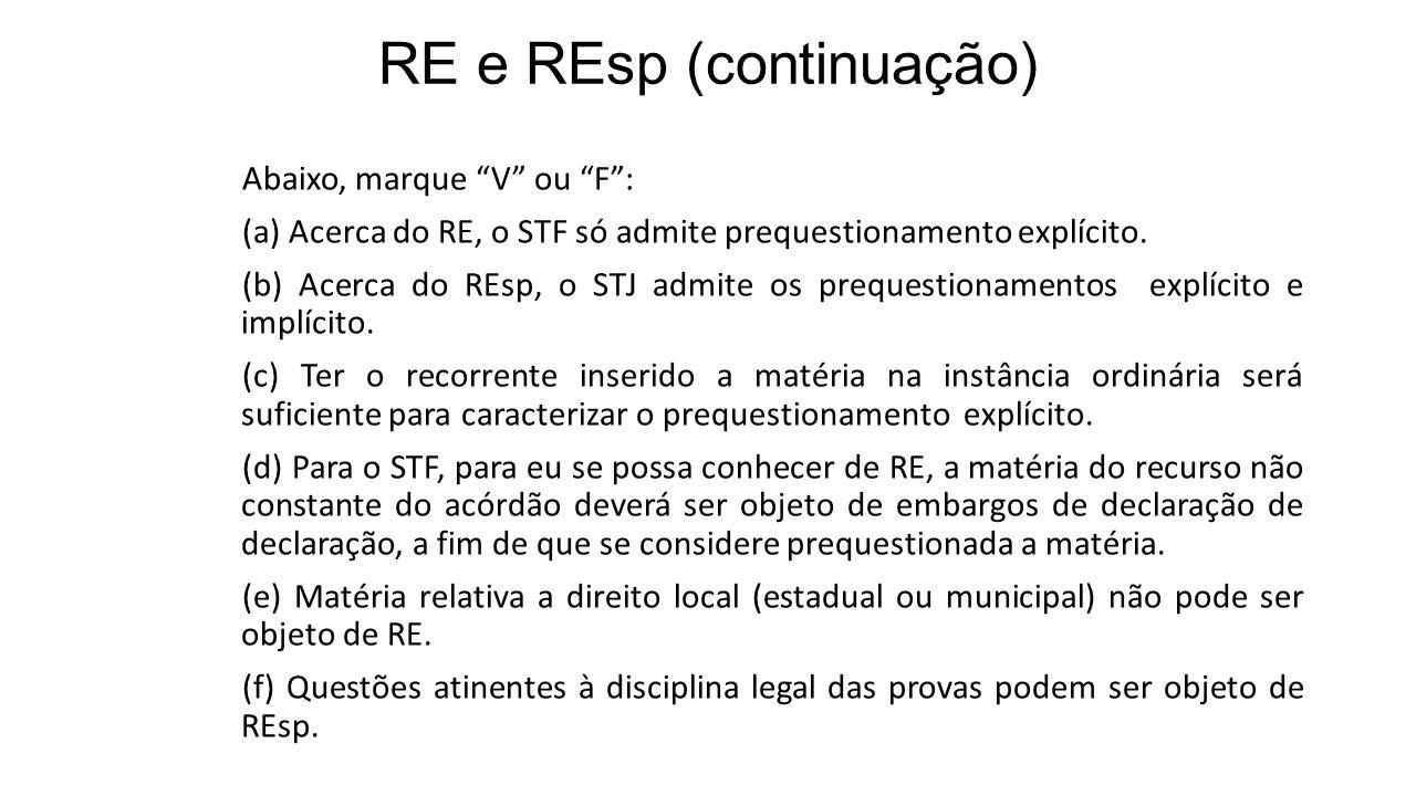 RE e REsp (continuação) Abaixo, marque V ou F: (a) Acerca do RE, o STF só admite prequestionamento explícito. (b) Acerca do REsp, o STJ admite os preq