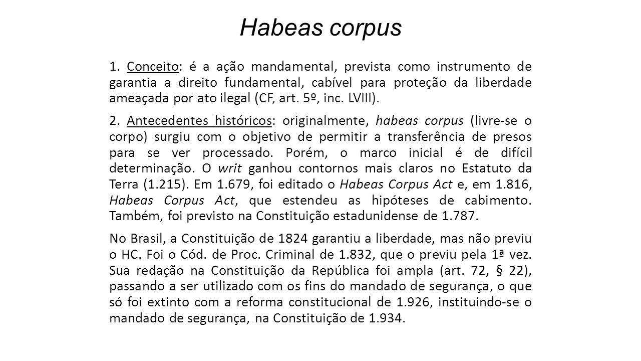 Habeas corpus 1. Conceito: é a ação mandamental, prevista como instrumento de garantia a direito fundamental, cabível para proteção da liberdade ameaç