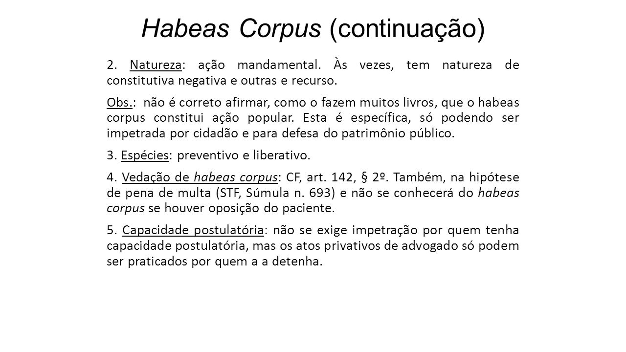 Habeas Corpus (continuação) 2. Natureza: ação mandamental. Às vezes, tem natureza de constitutiva negativa e outras e recurso. Obs.: não é correto afi